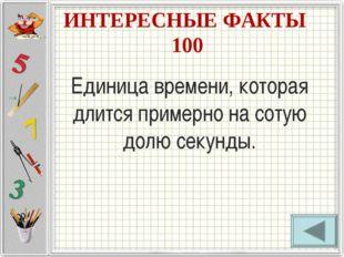 ИНТЕРЕСНЫЕ ФАКТЫ 100 Единица времени, которая длится примерно на сотую долю с