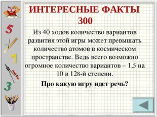 ИНТЕРЕСНЫЕ ФАКТЫ 300 Из 40 ходов количество вариантов развития этой игры може
