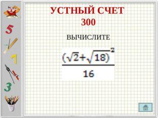 УСТНЫЙ СЧЕТ 300 ВЫЧИСЛИТЕ
