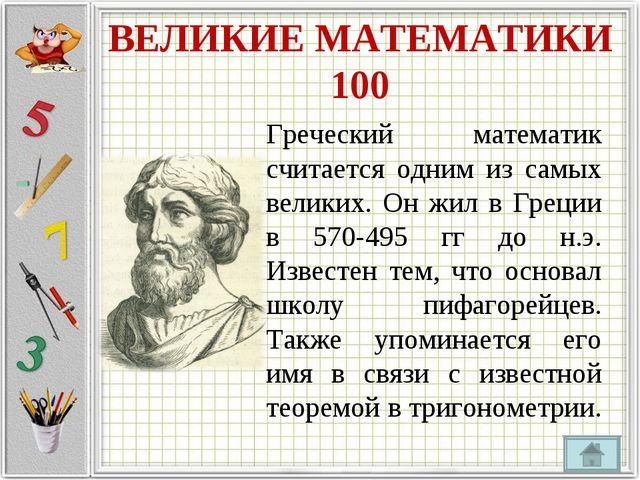 ВЕЛИКИЕ МАТЕМАТИКИ 100 Греческий математик считается одним из самых великих....
