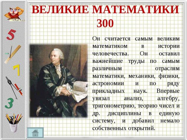 ВЕЛИКИЕ МАТЕМАТИКИ 300 Он считается самым великим математиком в истории челов...