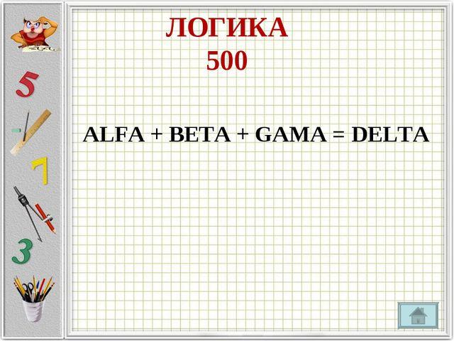 ЛОГИКА 500 ALFA + BETA + GAMA = DELTA