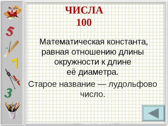 ЧИСЛА 100 Математическая константа, равная отношению длины окружностик длин...