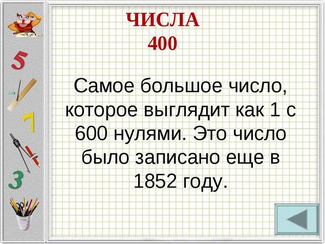 ЧИСЛА 400 Самое большое число, которое выглядит как 1 с 600 нулями. Это число...