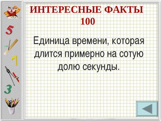 ИНТЕРЕСНЫЕ ФАКТЫ 100 Единица времени, которая длится примерно на сотую долю с...