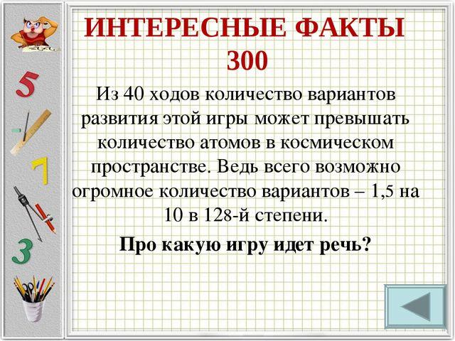 ИНТЕРЕСНЫЕ ФАКТЫ 300 Из 40 ходов количество вариантов развития этой игры може...