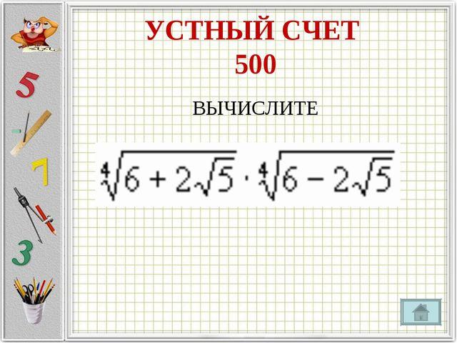 УСТНЫЙ СЧЕТ 500 ВЫЧИСЛИТЕ