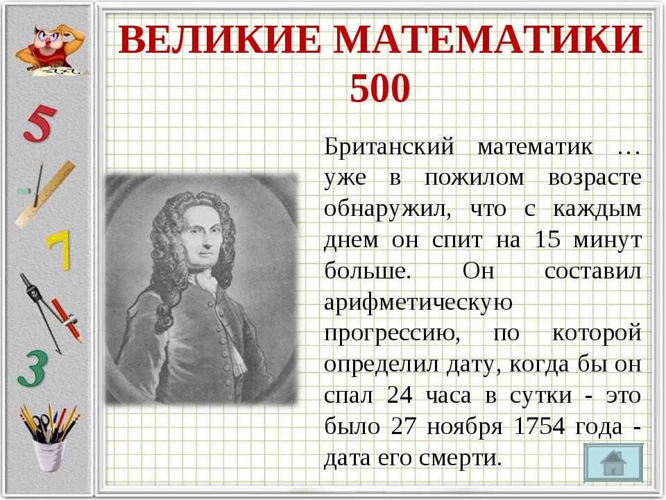 ВЕЛИКИЕ МАТЕМАТИКИ 500 Британский математик … уже в пожилом возрасте обнаружи...