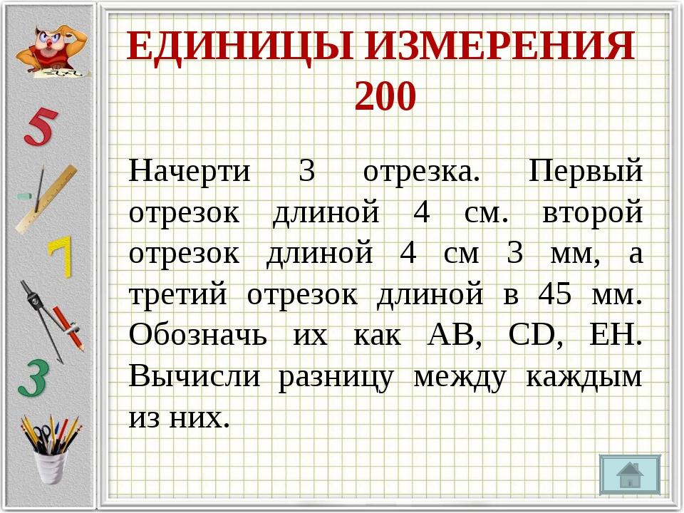 ЕДИНИЦЫ ИЗМЕРЕНИЯ 200 Начерти 3 отрезка. Первый отрезок длиной 4 см. второй о...
