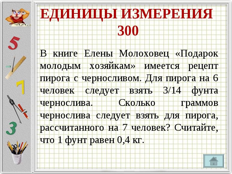 ЕДИНИЦЫ ИЗМЕРЕНИЯ 300 В книге Елены Молоховец «Подарок молодым хозяйкам» имее...