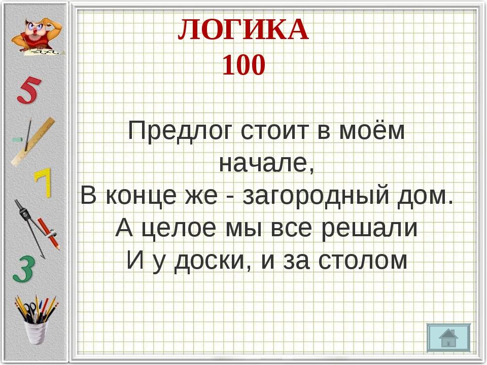 ЛОГИКА 100 Предлог стоит в моём начале, В конце же - загородный дом. А целое...