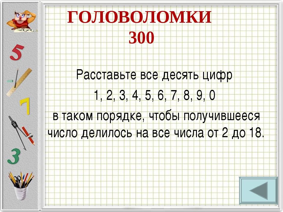 ГОЛОВОЛОМКИ 300 Расставьте все десять цифр 1, 2, 3, 4, 5, 6, 7, 8, 9, 0 в так...