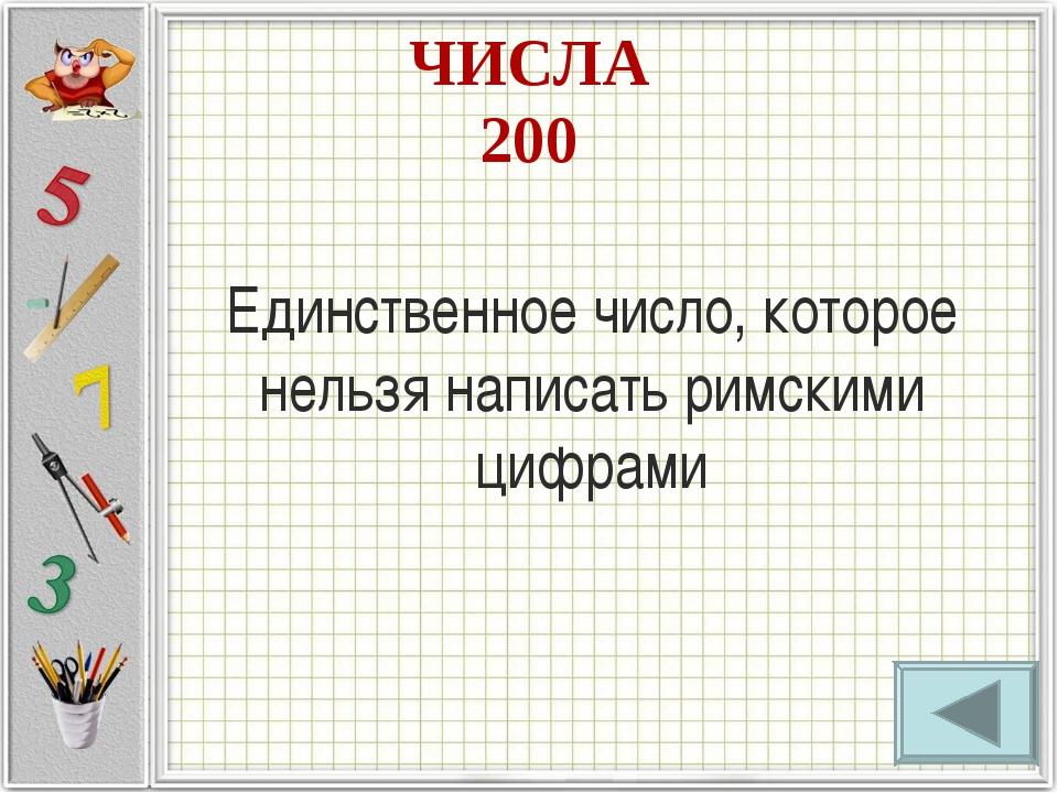 ЧИСЛА 200 Единственное число, которое нельзя написать римскими цифрами