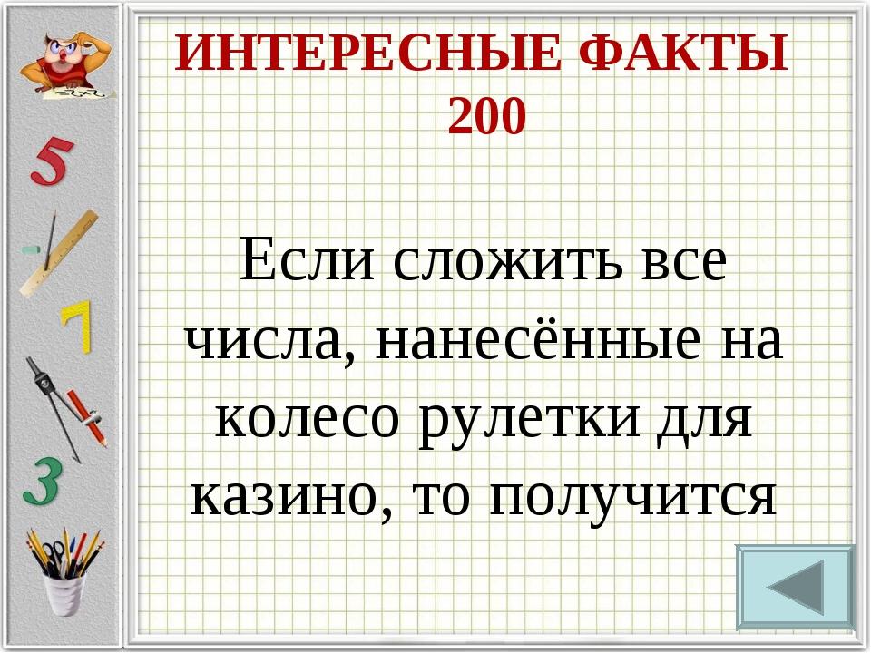ИНТЕРЕСНЫЕ ФАКТЫ 200 Если сложить все числа, нанесённые на колесо рулетки для...