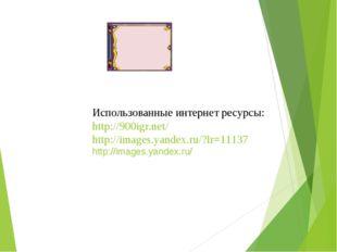 Использованные интернет ресурсы: http://900igr.net/ http://images.yandex.ru/