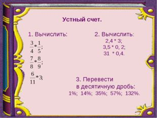 Устный счет. 1. Вычислить: 2. Вычислить: 2,4 * 3;  3,5 * 0, 2;  31 * 0,4.