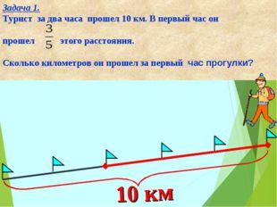 Задача 1. Турист за два часа прошел 10 км. В первый час он прошел этого расст