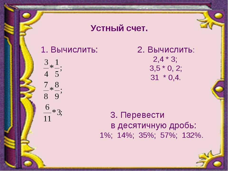 Устный счет. 1. Вычислить: 2. Вычислить: 2,4 * 3;  3,5 * 0, 2;  31 * 0,4....