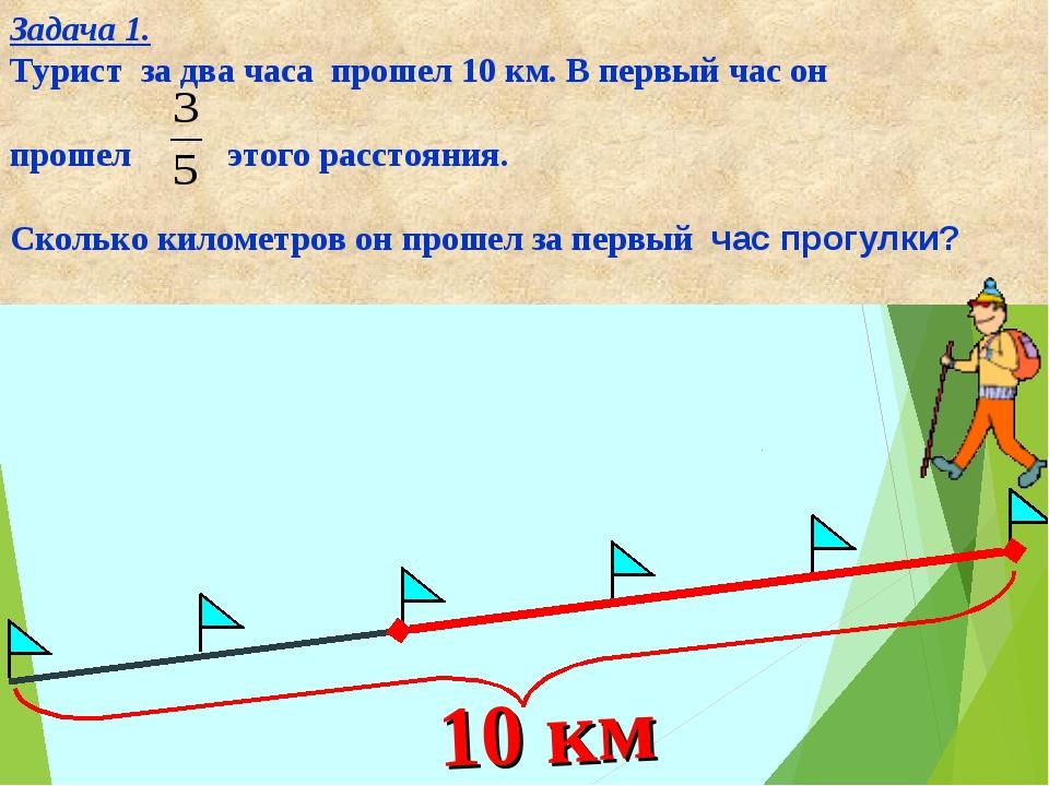 Задача 1. Турист за два часа прошел 10 км. В первый час он прошел этого расст...