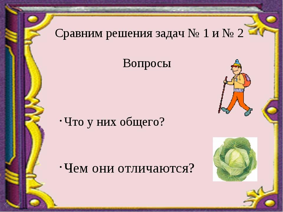 Сравним решения задач № 1 и № 2 Вопросы Что у них общего? Чем они отличаются?