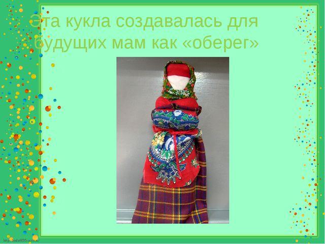 Эта кукла создавалась для будущих мам как «оберег» http://linda6035.ucoz.ru/