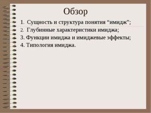 """Обзор 1. Сущность и структура понятия """"имидж""""; 2. Глубинные характеристики им"""
