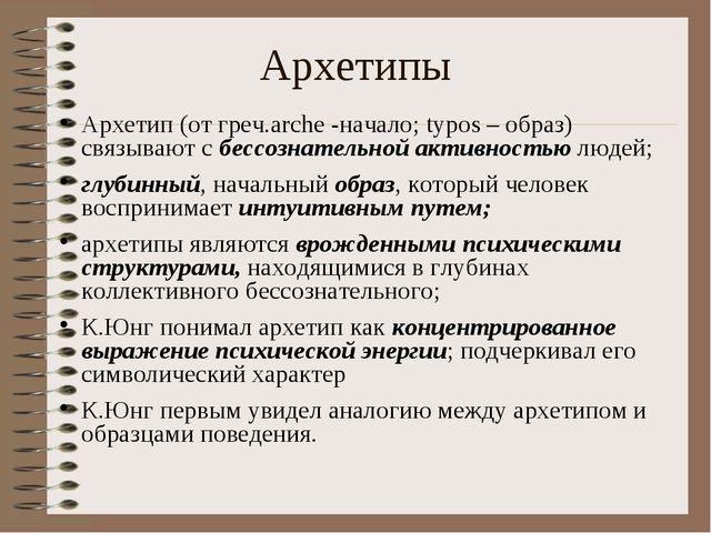 Архетипы Архетип (от греч.arche -начало; typos – образ) связывают с бессознат...