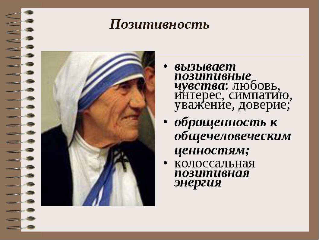 Позитивность вызывает позитивные чувства: любовь, интерес, симпатию, уважение...