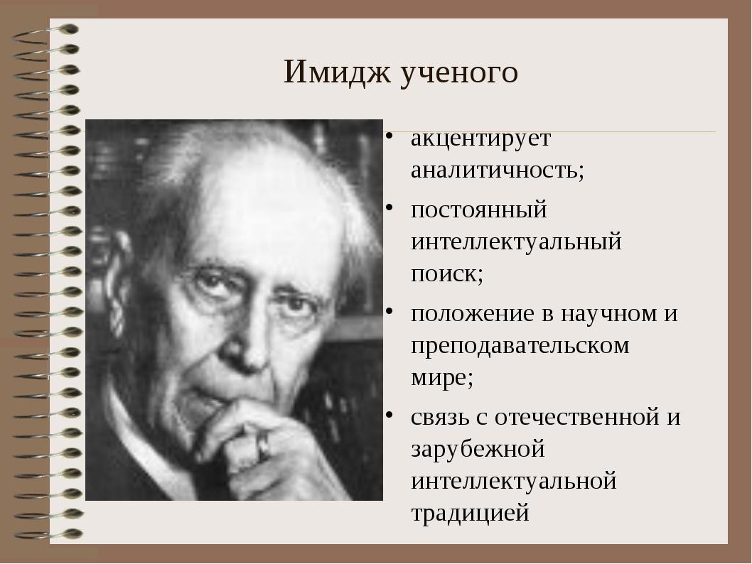 Имидж ученого акцентирует аналитичность; постоянный интеллектуальный поиск; п...