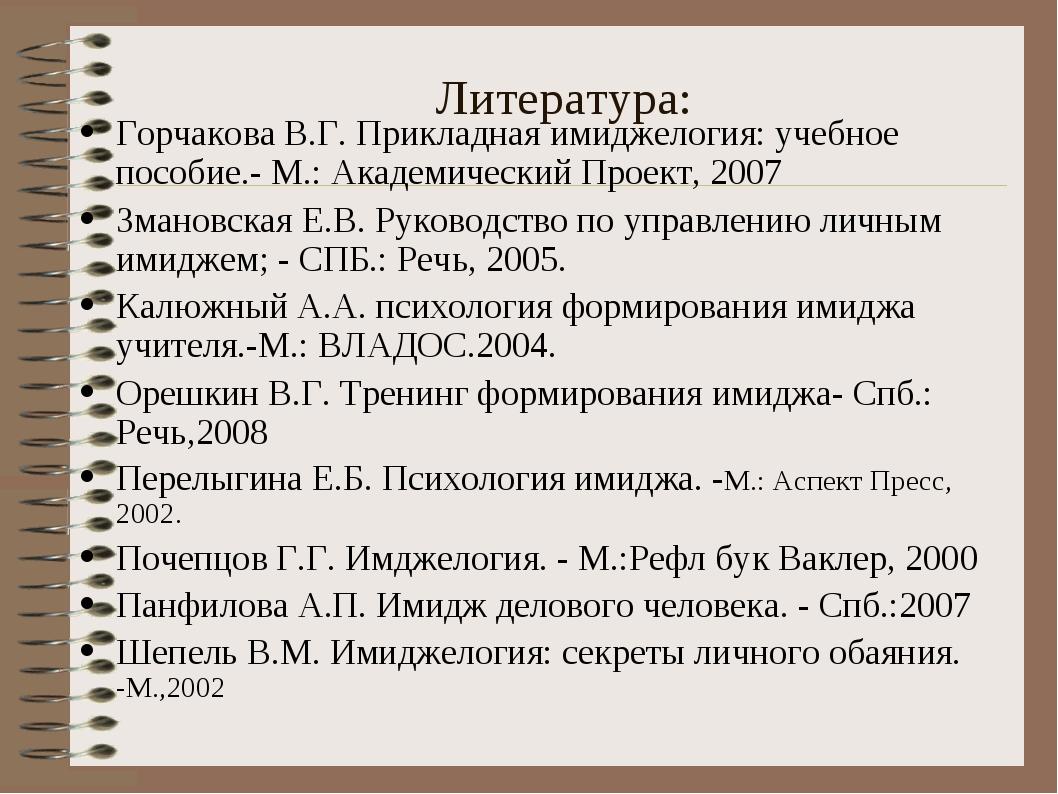 Литература: Горчакова В.Г. Прикладная имиджелогия: учебное пособие.- М.: Акад...
