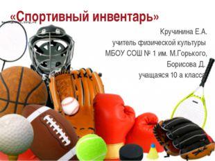 «Спортивный инвентарь» Кручинина Е.А. учитель физической культуры МБОУ СОШ №