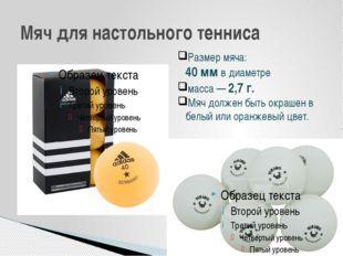 Мяч для настольного тенниса Размер мяча: 40 мм в диаметре масса — 2,7 г. Мяч