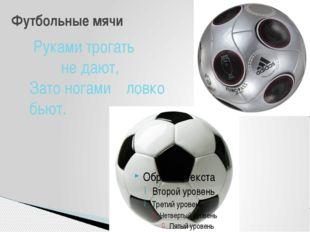 Футбольные мячи Руками трогать не дают, Зато ногами ловко бьют.