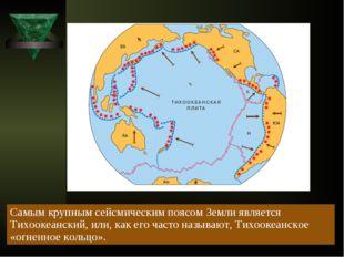 Самым крупным сейсмическим поясом Земли является Тихоокеанский, или, как его