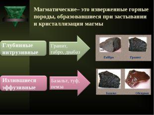 Магматические– это изверженные горные породы, образовавшиеся при застывании и