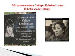 Мұхаметжанова Сабира Есімбекқызы (1970ж-26.12.1986ж)