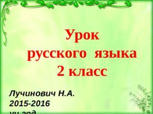 Урок русского языка 2 класс Лучинович Н.А. 2015-2016 уч.год.