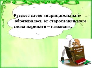 Русский язык Русское слово «нарицательный» образовалось от старославянского с