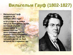 Вильгельм Гауф (1802-1827) Вильгельм Гауф родился29 ноября1802года вШтут