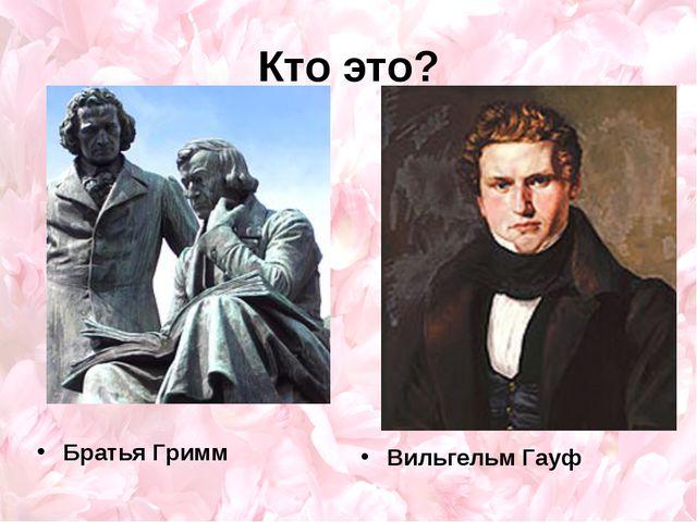 Кто это? Братья Гримм Вильгельм Гауф