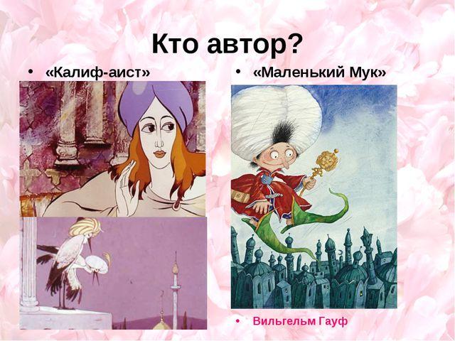 Кто автор? «Калиф-аист» «Маленький Мук» Вильгельм Гауф