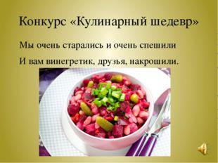 Конкурс «Кулинарный шедевр» Мы очень старались и очень спешили И вам винегрет