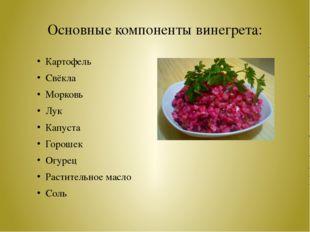 Основные компоненты винегрета: Картофель Свёкла Морковь Лук Капуста Горошек О