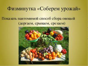 Физминутка «Соберем урожай» Показать пантомимой способ сбора овощей (дергаем,
