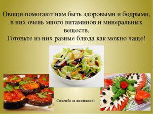 Овощи помогают нам быть здоровыми и бодрыми, в них очень много витаминов и ми