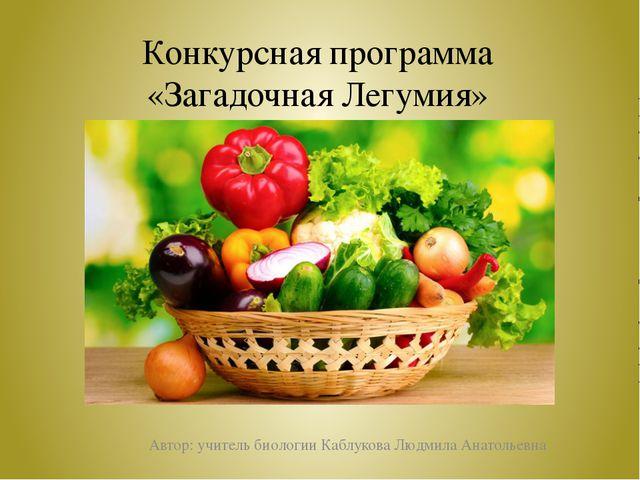 Конкурсная программа «Загадочная Легумия» Автор: учитель биологии Каблукова Л...
