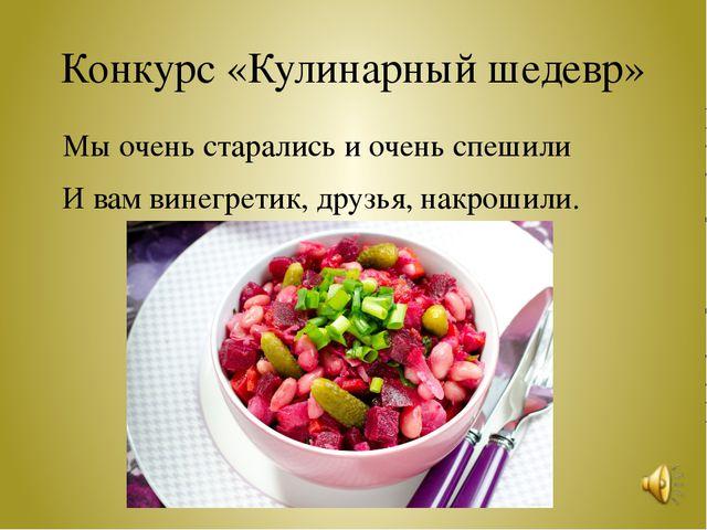 Конкурс «Кулинарный шедевр» Мы очень старались и очень спешили И вам винегрет...