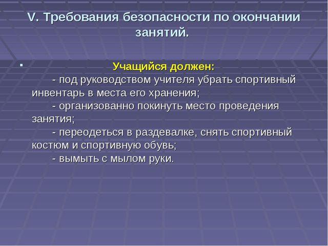 V. Требования безопасности по окончании занятий. Учащийся должен: - под ру...