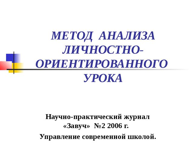 МЕТОД АНАЛИЗА ЛИЧНОСТНО- ОРИЕНТИРОВАННОГО УРОКА Научно-практический журнал «З...
