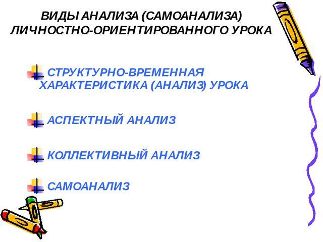 ВИДЫ АНАЛИЗА (САМОАНАЛИЗА) ЛИЧНОСТНО-ОРИЕНТИРОВАННОГО УРОКА СТРУКТУРНО-ВРЕМЕН...